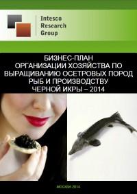 Бизнес-план организации хозяйства по выращиванию осетровых пород рыб и производству черной икры – 2014